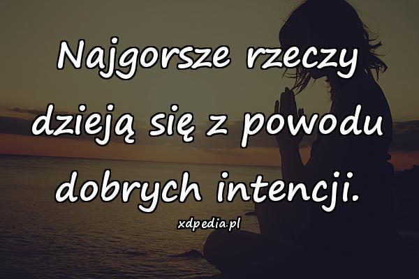 Najgorsze rzeczy dzieją się z powodu dobrych intencji.