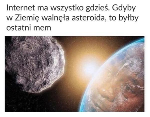 Internet ma wszystko gdzieś. Gdyby w Ziemię walnęła asteroida, to byłby ostatni mem.