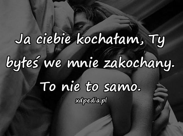 Ja ciebie kochałam, Ty byłeś we mnie zakochany. To nie to samo.
