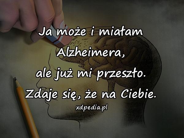 Ja może i miałam Alzheimera, ale już mi przeszło. Zdaje się, że na Ciebie.