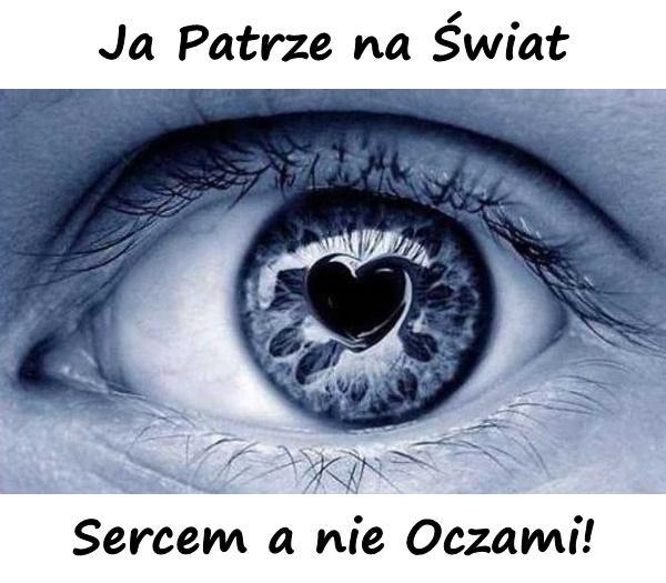 Ja Patrze na Świat Sercem a nie Oczami!