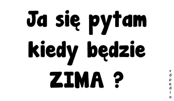 Ja się pytam kiedy będzie ZIMA?