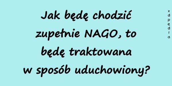 Jak będę chodzić zupełnie NAGO, to będę traktowana w sposób uduchowiony?