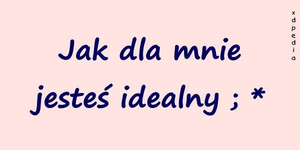Jak dla mnie jesteś idealny ; *