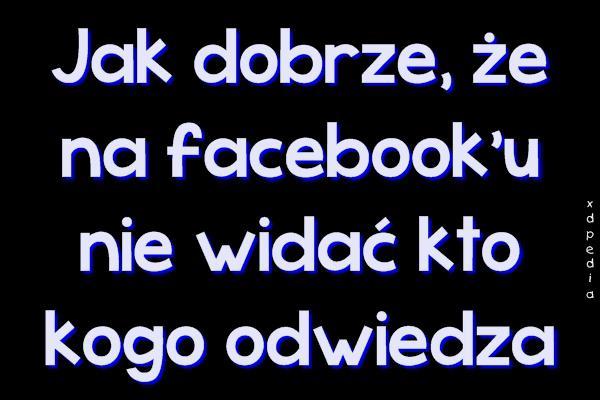 Jak dobrze, że na facebooku nie widać kto kogo odwiedza