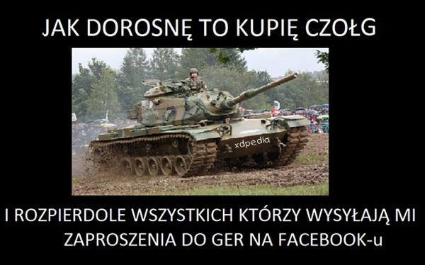 Jak dorosnę to kupię czołg i rozpierdolę wszystkich, którzy wysyłają mi zaproszenia do gier na facebook-u