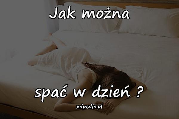 Jak można spać w dzień?