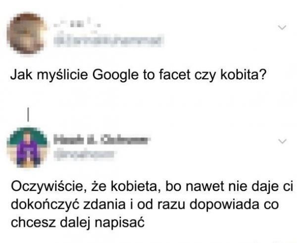 Jak myślicie Google to facet czy kobita? Oczywiście, że kobieta, ba nawet nie daje ci dokończyć zdania i od razu dopowiada co chcesz dalej napisać.