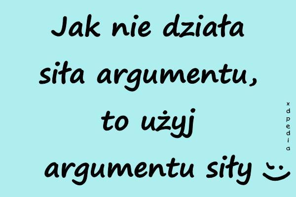 Jak nie działa siła argumentu, to użyj argumentu siły ;)