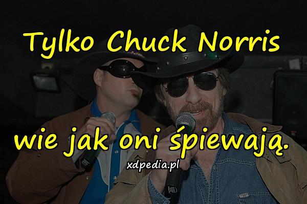 Tylko Chuck Norris wie jak oni śpiewają.