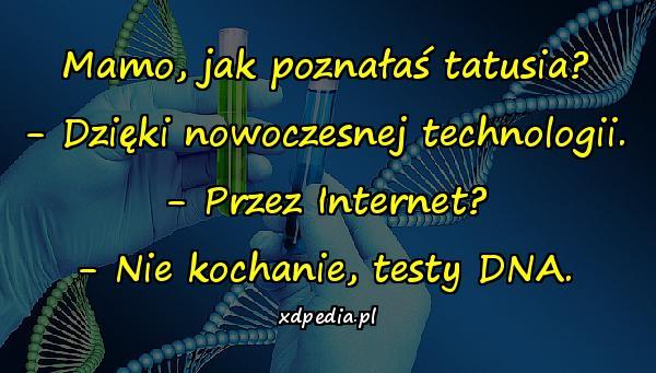 Mamo, jak poznałaś tatusia? - Dzięki nowoczesnej technologii. - Przez Internet? - Nie kochanie, testy DNA.