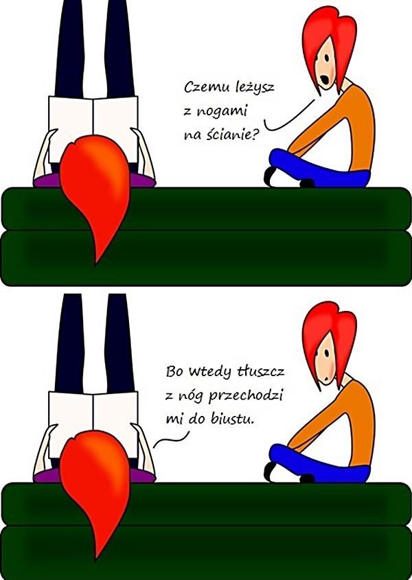 - Czemu leżysz z nogami na ścianie? - Bo wtedy tłuszcz z nóg przechodzi mi do biustu.