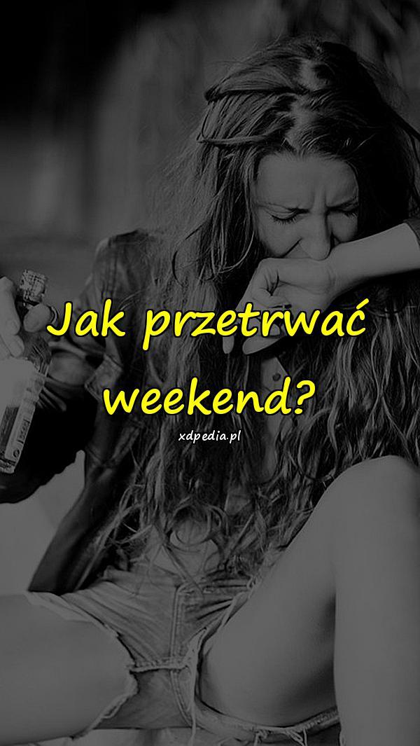 Jak przetrwać weekend?