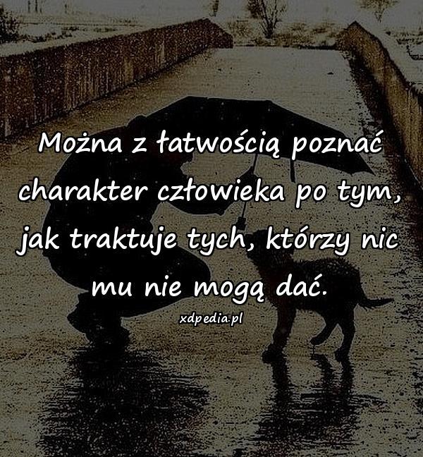 Można z łatwością poznać charakter człowieka po tym, jak traktuje tych, którzy nic mu nie mogą dać.