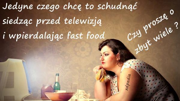 Jedyne czego chcę to schudnąć siedząc przed telewizją i wpierdalając fast food. Czy proszę o zbyt wiele?