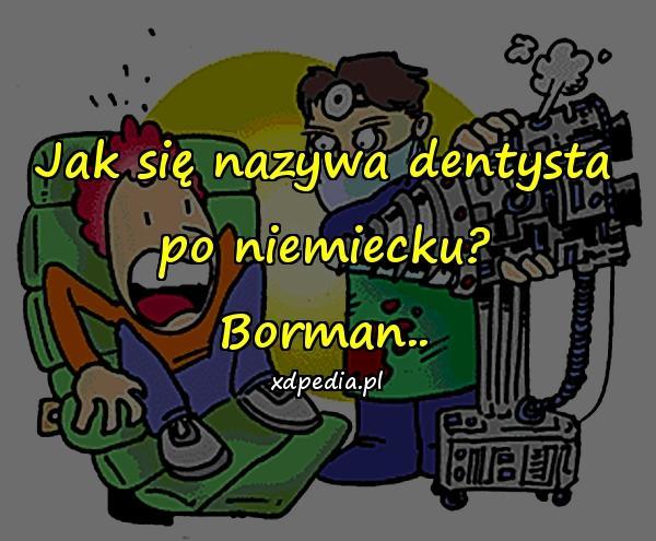 Jak się nazywa dentysta po niemiecku? Borman..