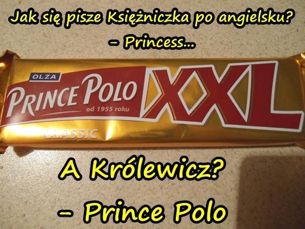 Jak się pisze Księżniczka po angielsku? - Princess... A Królewicz? - Prince Polo...