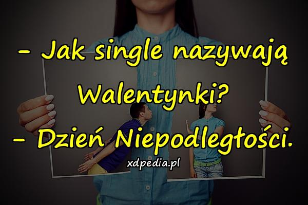 - Jak single nazywają Walentynki? - Dzień Niepodległości.