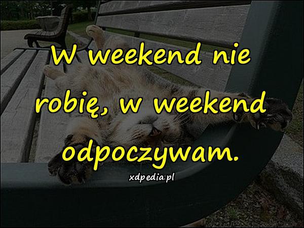W weekend nie robię, w weekend odpoczywam.