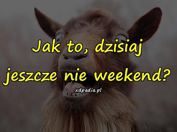 Jak to, dzisiaj jeszcze nie weekend?