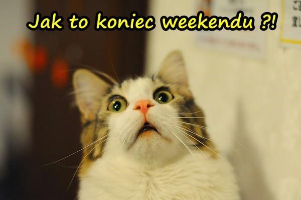 Jak to koniec weekendu?!