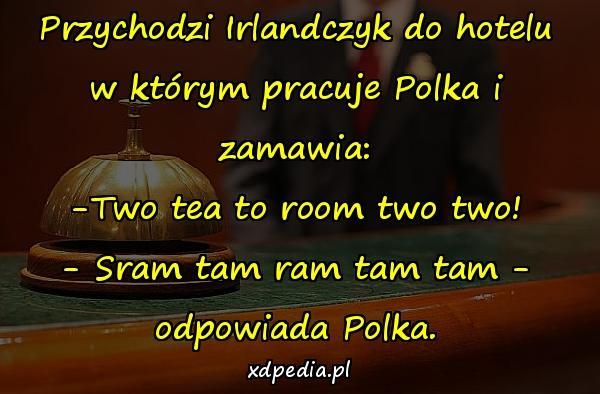 Przychodzi Irlandczyk do hotelu w którym pracuje Polka i zamawia: -Two tea to room two two! - Sram tam ram tam tam - odpowiada Polka.