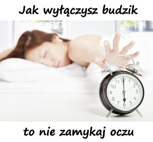 Jak wyłączysz budzik, to nie zamykaj oczu.