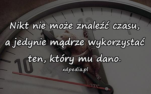 Nikt nie może znaleźć czasu, a jedynie mądrze wykorzystać ten, który mu dano.