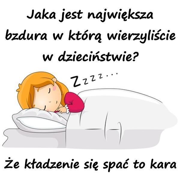 Jaka jest największa bzdura w którą wierzyliście w dzieciństwie? Że kładzenie się spać to kara.