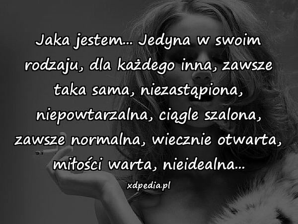 Jaka jestem... Jedyna w swoim rodzaju, dla każdego inna, zawsze taka sama, niezastąpiona, niepowtarzalna, ciągle szalona, zawsze normalna, wiecznie otwarta, miłości warta, nieidealna...