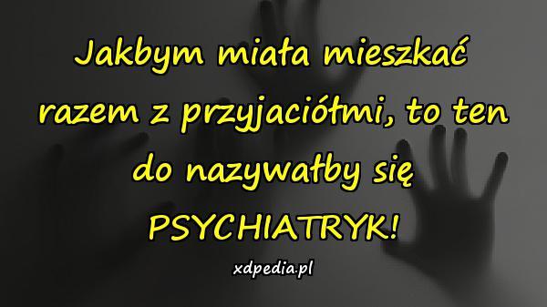 Jakbym miała mieszkać razem z przyjaciółmi, to ten do nazywałby się PSYCHIATRYK!