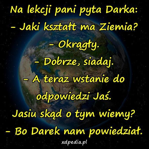 Na lekcji pani pyta Darka: - Jaki kształt ma Ziemia? - Okrągły. - Dobrze, siadaj. - A teraz wstanie do odpowiedzi Jaś. Jasiu skąd o tym wiemy? - Bo Darek nam powiedział.