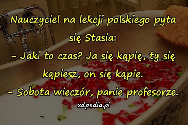 Nauczyciel na lekcji polskiego pyta się Stasia: - Jaki to czas? Ja się kąpię, ty się kąpiesz, on się kąpie. - Sobota wieczór, panie profesorze.