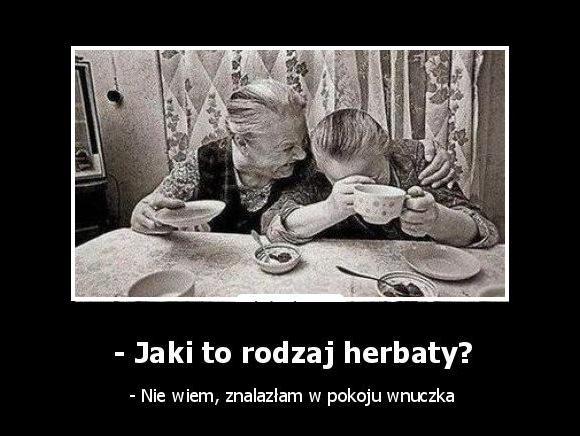 - Jaki to rodzaj herbaty? - Nie wiem, znalazłam w pokoju wnuczka