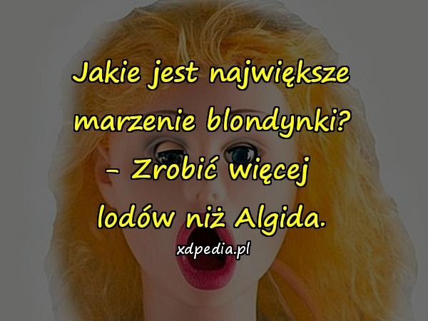 Jakie jest największe marzenie blondynki? - Zrobić więcej lodów niż Algida.