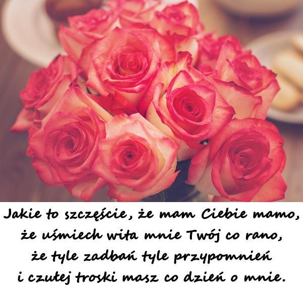 Jakie to szczęście, że mam Ciebie mamo, że uśmiech wita mnie Twój co rano, że tyle zadbań tyle przypomnień i czułej troski masz co dzień o mnie.