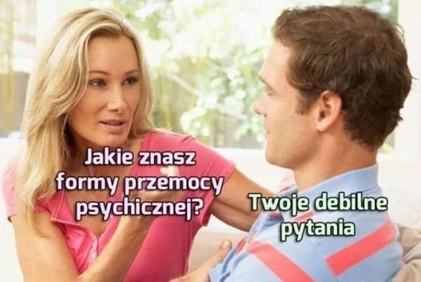 - Jakie znasz formy przemocy psychicznej? - Twoje debilne pytania