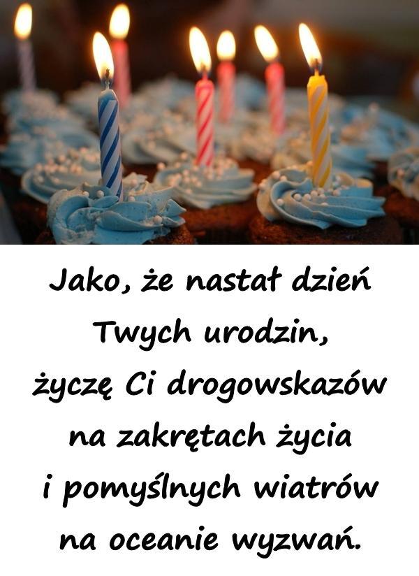 Jako, że nastał dzień Twych urodzin, życzę Ci drogowskazów na zakrętach życia i pomyślnych wiatrów na oceanie wyzwań.