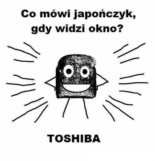 Co mówi japończyk, gdy widzi okno? TOSHIBA