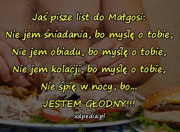 Jaś pisze list do Małgosi: Nie jem śniadania, bo myślę o tobie, Nie jem obiadu, bo myślę o tobie, Nie jem kolacji, bo myślę o tobie, Nie śpię w nocy, bo... JESTEM GŁODNY!!!