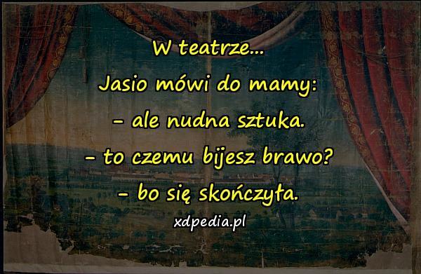 W teatrze... Jasio mówi do mamy: - ale nudna sztuka. - to czemu bijesz brawo? - bo się skończyła.