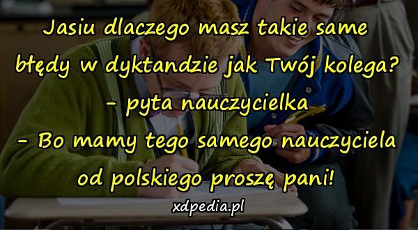 Jasiu dlaczego masz takie same błędy w dyktandzie jak Twój kolega? - pyta nauczycielka - Bo mamy tego samego nauczyciela od polskiego proszę pani!
