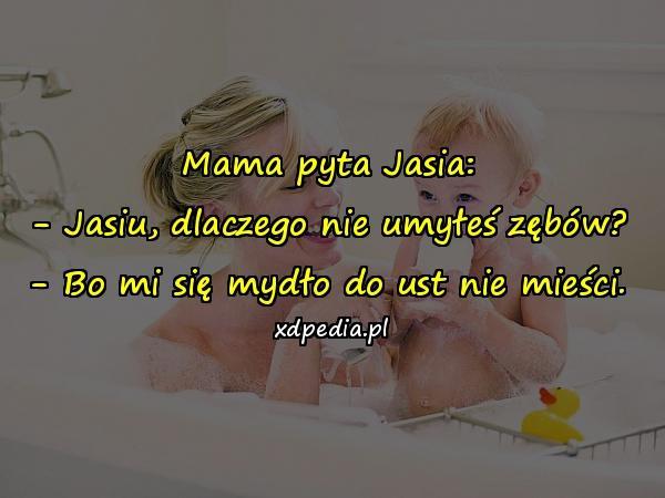 Mama pyta Jasia: - Jasiu, dlaczego nie umyłeś zębów? - Bo mi się mydło do ust nie mieści.