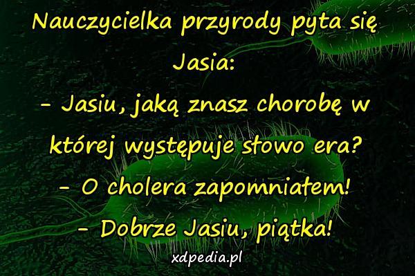 Nauczycielka przyrody pyta się Jasia: - Jasiu, jaką znasz chorobę w której występuje słowo era? - O cholera zapomniałem! - Dobrze Jasiu, piątka!