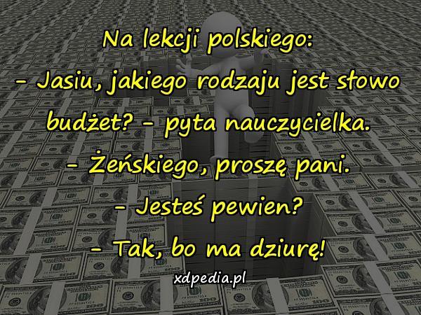 Na lekcji polskiego: - Jasiu, jakiego rodzaju jest słowo budżet? - pyta nauczycielka. - Żeńskiego, proszę pani. - Jesteś pewien? - Tak, bo ma dziurę!