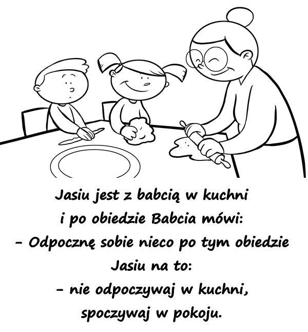 Jasiu jest z babcią w kuchni i po obiedzie Babcia mówi: - Odpocznę sobie nieco po tym obiedzie Jasiu na to: - nie odpoczywaj w kuchni - spoczywaj w pokoju.