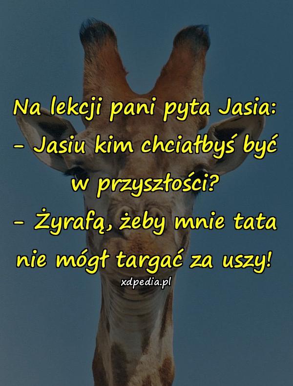 Na lekcji pani pyta Jasia: - Jasiu kim chciałbyś być w przyszłości? - Żyrafą, żeby mnie tata nie mógł targać za uszy!