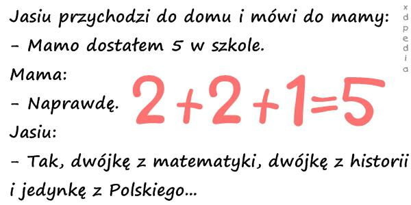 Jasiu przychodzi do domu i mówi do mamy: - Mamo dostałem 5 w szkole. Mama: - Naprawdę. Jasiu: - Tak, dwójkę z matematyki, dwójkę z historii i jedynkę z Polskiego...