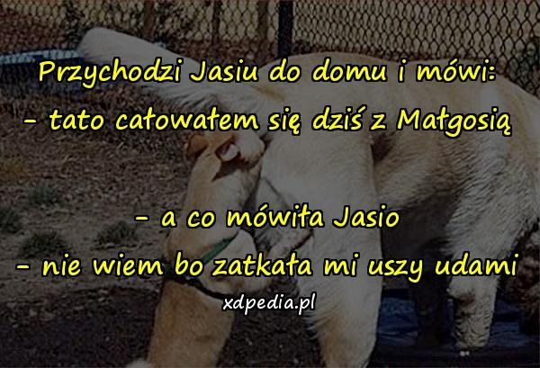 Przychodzi Jasiu do domu i mówi: - tato całowałem się dziś z Małgosią - a co mówiła Jasio - nie wiem bo zatkała mi uszy udami