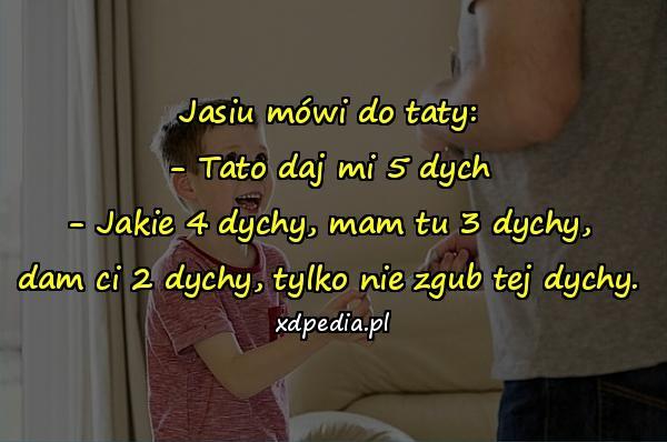 Jasiu mówi do taty: - Tato daj mi 5 dych - Jakie 4 dychy, mam tu 3 dychy, dam ci 2 dychy, tylko nie zgub tej dychy.